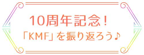 10周年記念!「KMF」を振り返ろう♪